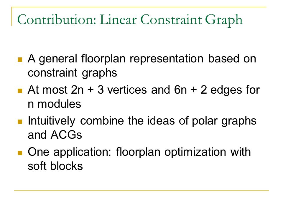 Contribution: Linear Constraint Graph A general floorplan representation based on constraint graphs At most 2n + 3 vertices and 6n + 2 edges for n modules Intuitively combine the ideas of polar graphs and ACGs One application: floorplan optimization with soft blocks