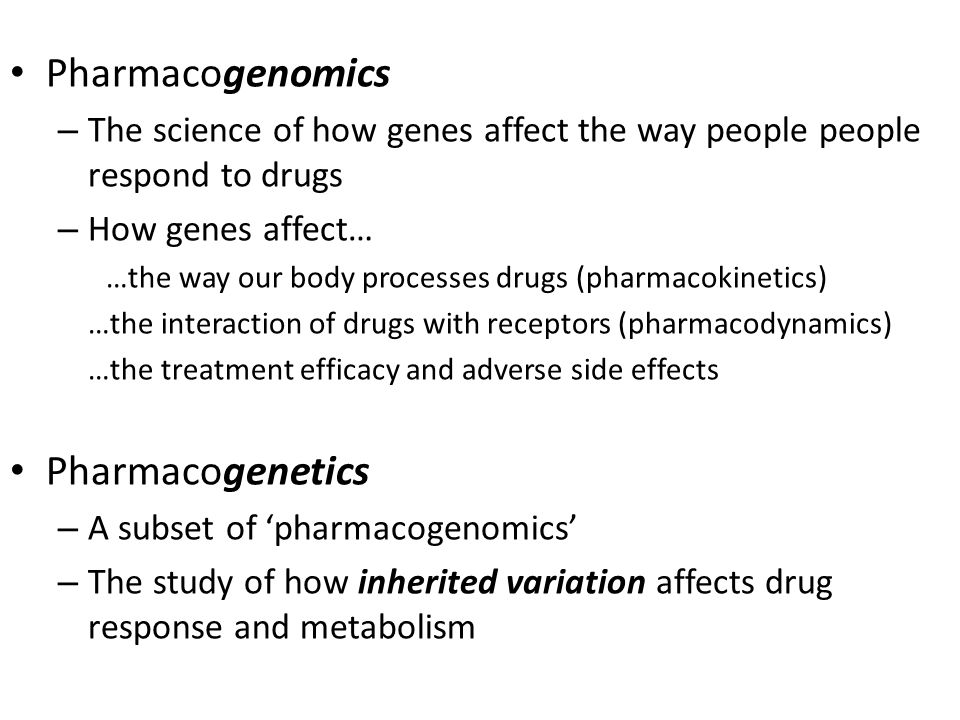 Pharmacogenomics – The science of how genes affect the way people people respond to drugs – How genes affect… …the way our body processes drugs (pharmacokinetics) …the interaction of drugs with receptors (pharmacodynamics) …the treatment efficacy and adverse side effects Pharmacogenetics – A subset of 'pharmacogenomics' – The study of how inherited variation affects drug response and metabolism