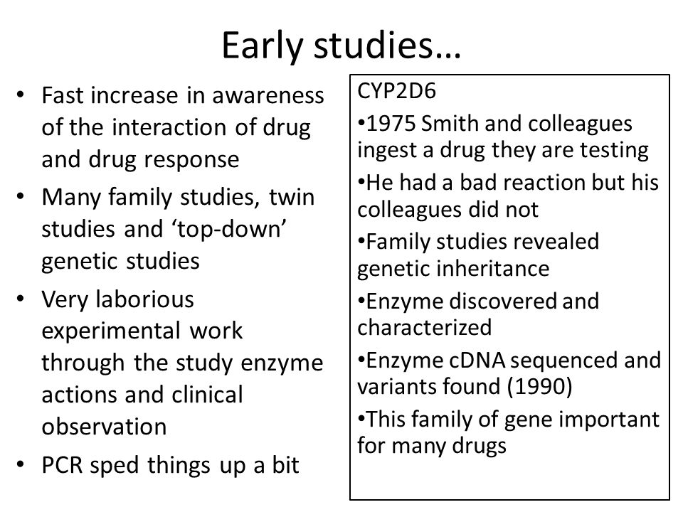 Early studies… Fast increase in awareness of the interaction of drug and drug response Many family studies, twin studies and 'top-down' genetic studies Very laborious experimental work through the study enzyme actions and clinical observation PCR sped things up a bit CYP2D6 1975 Smith and colleagues ingest a drug they are testing He had a bad reaction but his colleagues did not Family studies revealed genetic inheritance Enzyme discovered and characterized Enzyme cDNA sequenced and variants found (1990) This family of gene important for many drugs