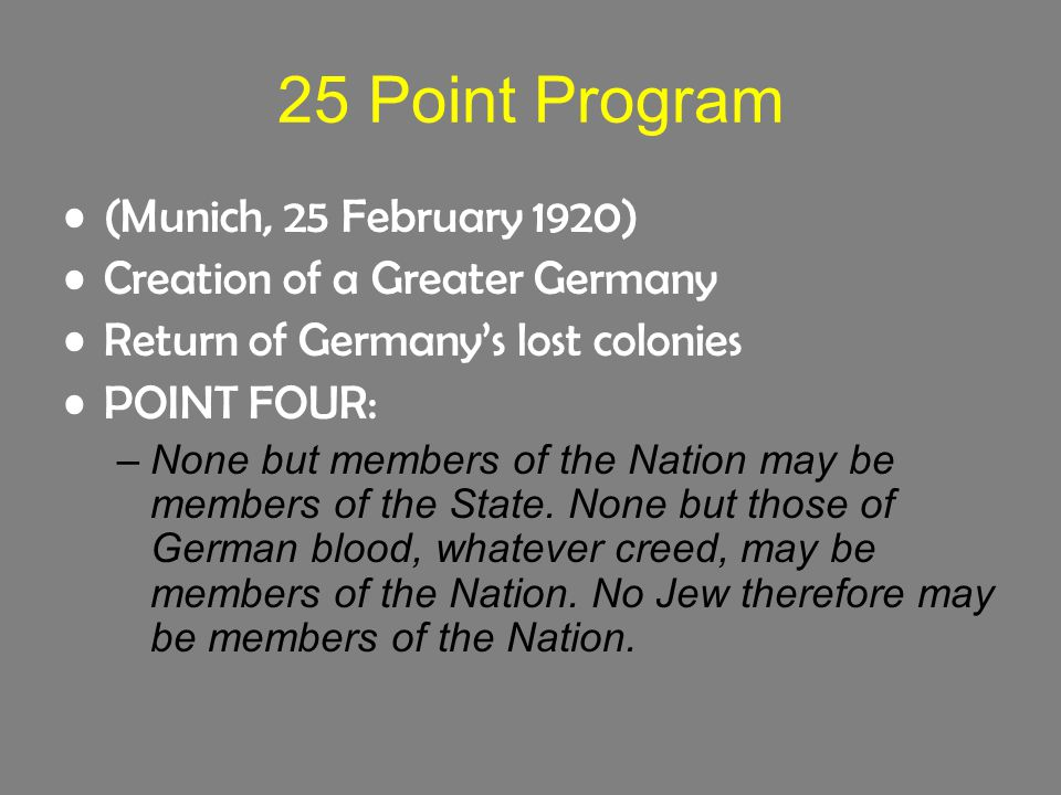 25 Point Program (Munich, 25 February 1920) Creation of a Greater Germany Return of Germany's lost colonies POINT FOUR: –None but members of the Nation may be members of the State.