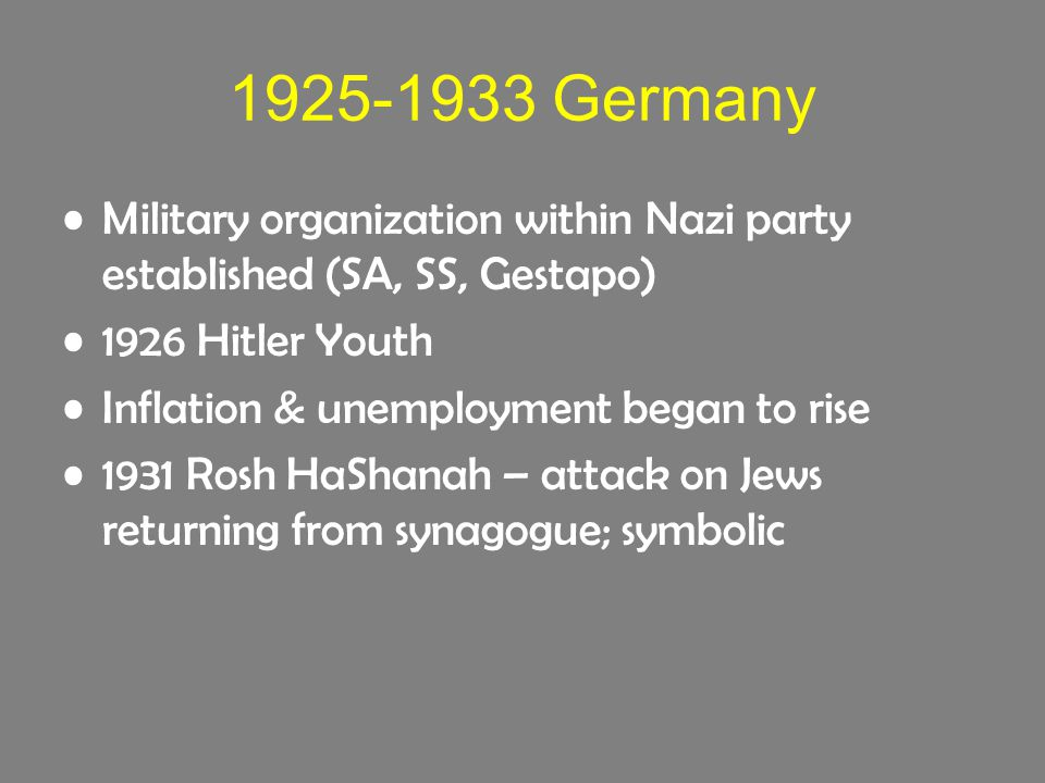 1925-1933 Germany Military organization within Nazi party established (SA, SS, Gestapo) 1926 Hitler Youth Inflation & unemployment began to rise 1931 Rosh HaShanah – attack on Jews returning from synagogue; symbolic