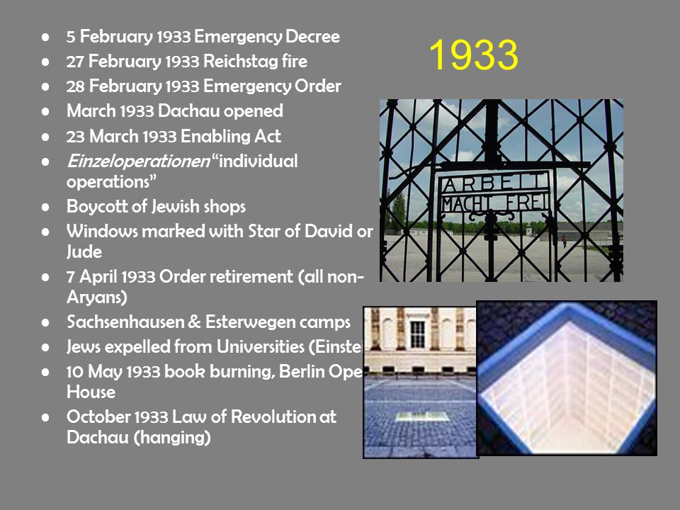 1933 5 February 1933 Emergency Decree 27 February 1933 Reichstag fire 28 February 1933 Emergency Order March 1933 Dachau opened 23 March 1933 Enabling Act Einzeloperationen individual operations Boycott of Jewish shops Windows marked with Star of David or Jude 7 April 1933 Order retirement (all non- Aryans) Sachsenhausen & Esterwegen camps Jews expelled from Universities (Einstein) 10 May 1933 book burning, Berlin Opera House October 1933 Law of Revolution at Dachau (hanging)