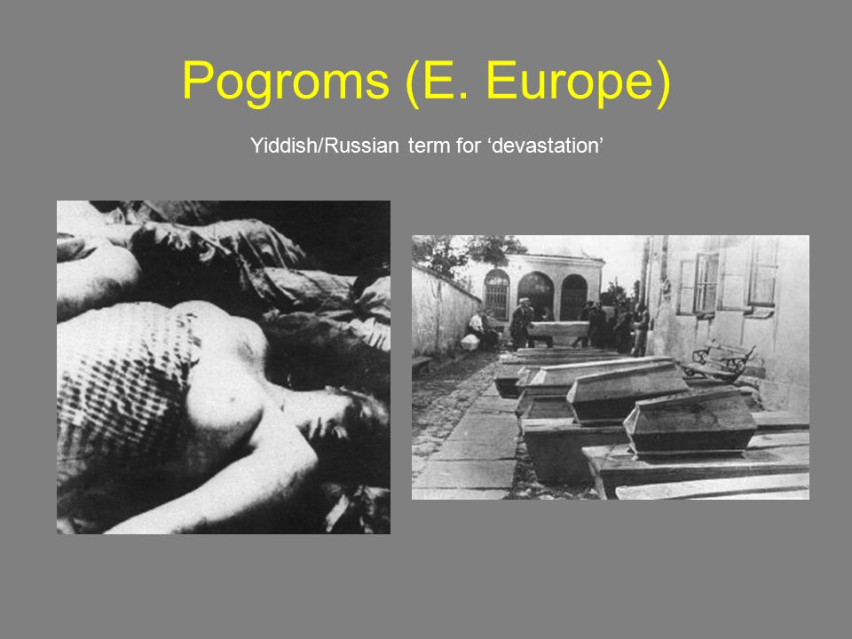 Pogroms (E. Europe) Yiddish/Russian term for 'devastation'