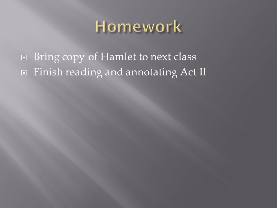  Bring copy of Hamlet to next class  Finish reading and annotating Act II