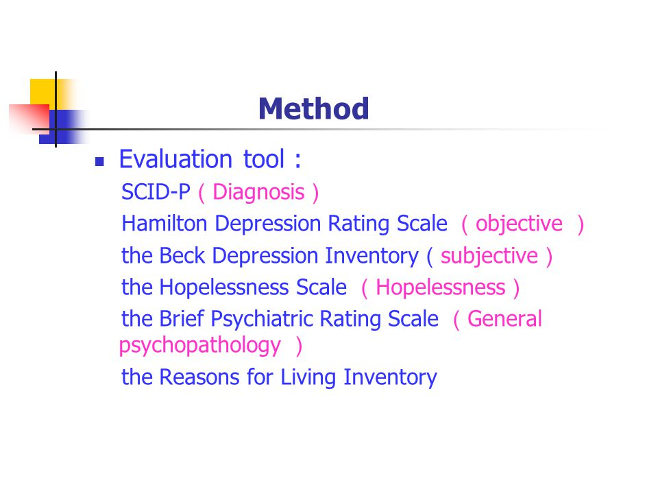 Method Evaluation tool : SCID-P ( Diagnosis ) Hamilton Depression Rating Scale ( objective ) the Beck Depression Inventory ( subjective ) the Hopelessness Scale ( Hopelessness ) the Brief Psychiatric Rating Scale ( General psychopathology ) the Reasons for Living Inventory