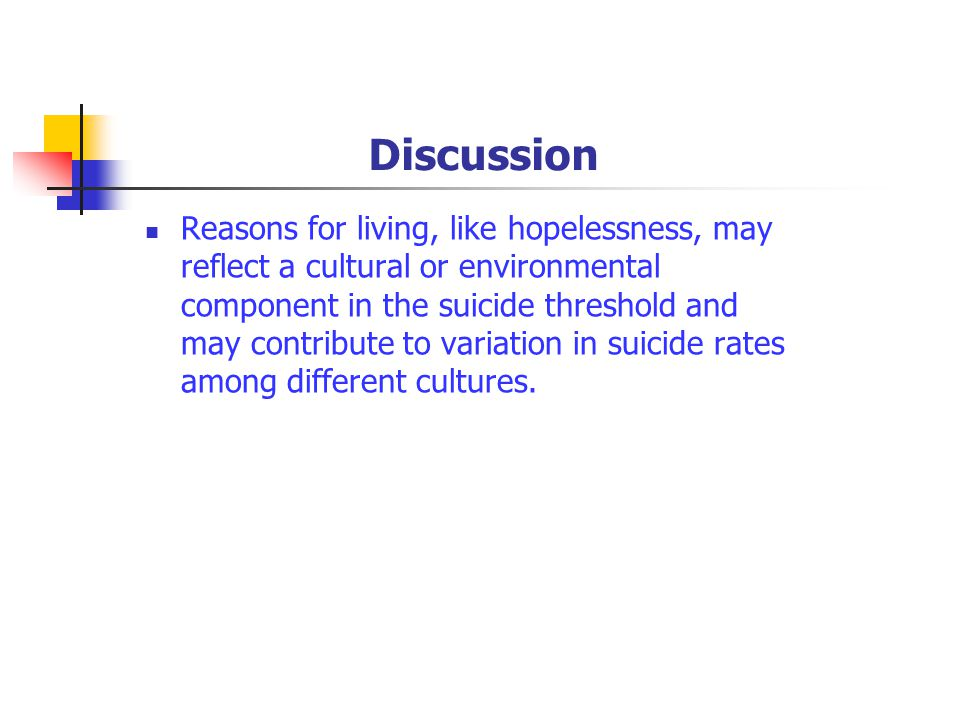 Discussion Reasons for living, like hopelessness, may reflect a cultural or environmental component in the suicide threshold and may contribute to variation in suicide rates among different cultures.