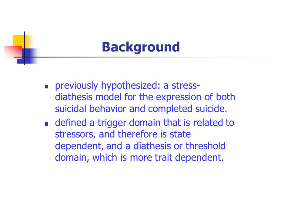Background previously hypothesized: a stress- diathesis model for the expression of both suicidal behavior and completed suicide.