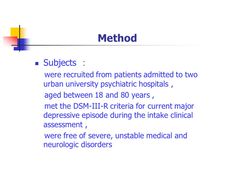 Method Subjects : were recruited from patients admitted to two urban university psychiatric hospitals, aged between 18 and 80 years, met the DSM-III-R criteria for current major depressive episode during the intake clinical assessment, were free of severe, unstable medical and neurologic disorders