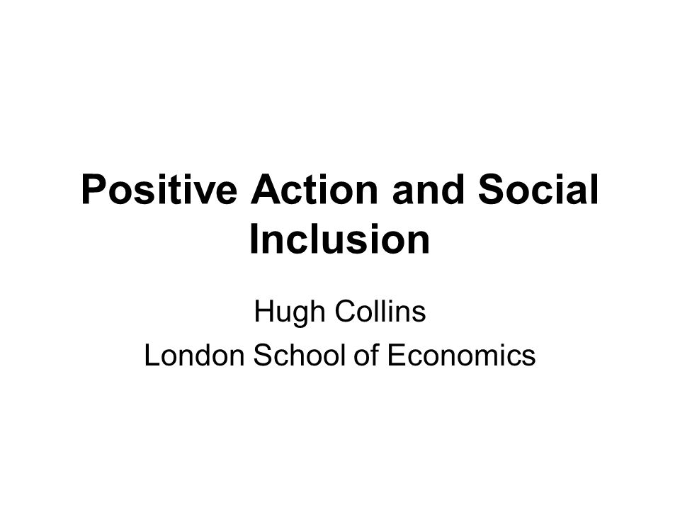 Positive Action and Social Inclusion Hugh Collins London School of Economics