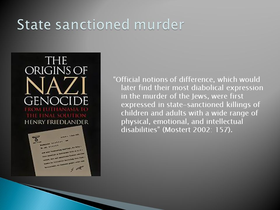 Official notions of difference, which would later find their most diabolical expression in the murder of the Jews, were first expressed in state-sanctioned killings of children and adults with a wide range of physical, emotional, and intellectual disabilities (Mostert 2002: 157).