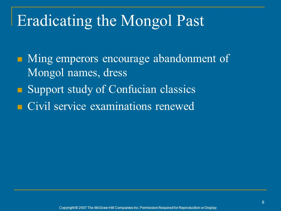 Copyright © 2007 The McGraw-Hill Companies Inc. Permission Required for Reproduction or Display. 6 Eradicating the Mongol Past Ming emperors encourage