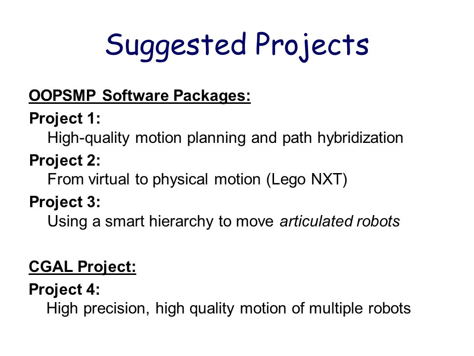 Suggested Projects OOPSMP Software Packages: Project 1: High-quality motion planning and path hybridization Project 2: From virtual to physical motion (Lego NXT) Project 3: Using a smart hierarchy to move articulated robots CGAL Project: Project 4: High precision, high quality motion of multiple robots