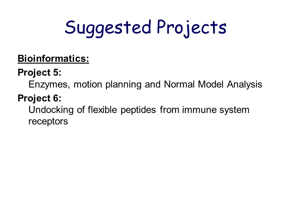 Suggested Projects Bioinformatics: Project 5: Enzymes, motion planning and Normal Model Analysis Project 6: Undocking of flexible peptides from immune