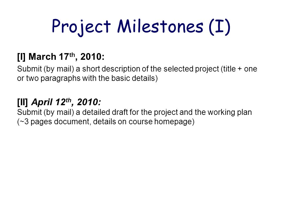 Project Milestones (I) [I] March 17 th, 2010: Submit (by mail) a short description of the selected project (title + one or two paragraphs with the basic details) [II] April 12 th, 2010: Submit (by mail) a detailed draft for the project and the working plan (~3 pages document, details on course homepage)