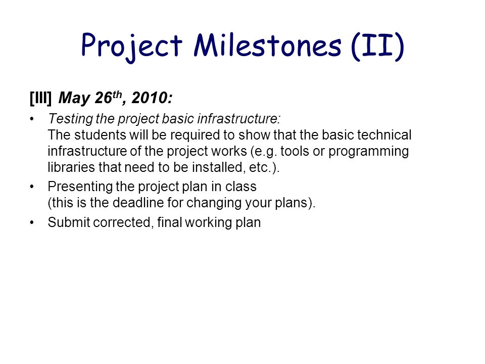 Project Milestones (II) [III] May 26 th, 2010: Testing the project basic infrastructure: The students will be required to show that the basic technica