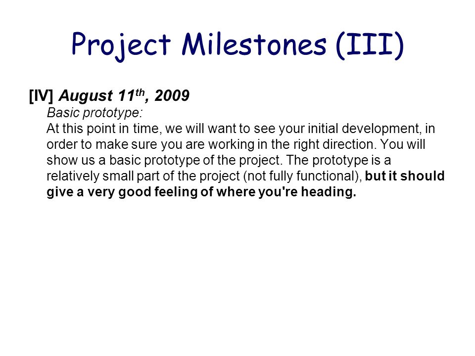Project Milestones (III) [IV] August 11 th, 2009 Basic prototype: At this point in time, we will want to see your initial development, in order to make sure you are working in the right direction.