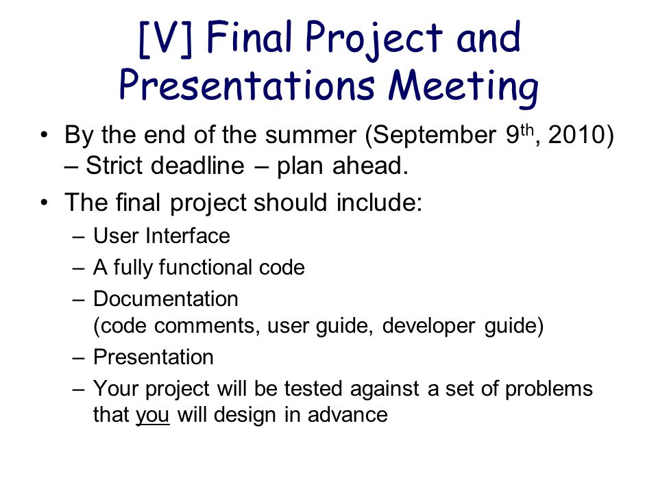[V] Final Project and Presentations Meeting By the end of the summer (September 9 th, 2010) – Strict deadline – plan ahead.