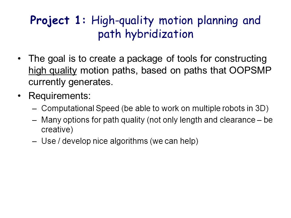 Project 1: High-quality motion planning and path hybridization The goal is to create a package of tools for constructing high quality motion paths, based on paths that OOPSMP currently generates.