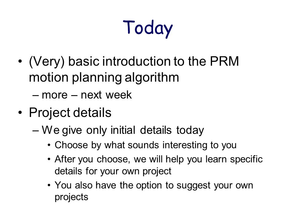 Today (Very) basic introduction to the PRM motion planning algorithm –more – next week Project details –We give only initial details today Choose by what sounds interesting to you After you choose, we will help you learn specific details for your own project You also have the option to suggest your own projects