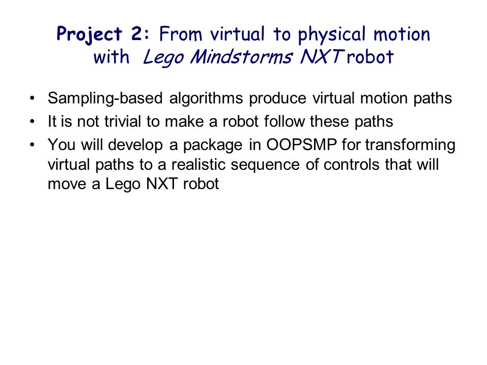 Project 2: From virtual to physical motion with Lego Mindstorms NXT robot Sampling-based algorithms produce virtual motion paths It is not trivial to make a robot follow these paths You will develop a package in OOPSMP for transforming virtual paths to a realistic sequence of controls that will move a Lego NXT robot