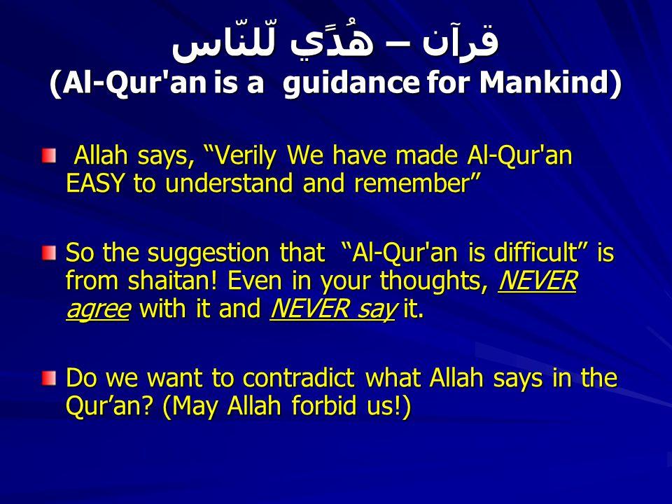 قرآن – ھُدًي لّلنّاس (Al-Qur an is a guidance for Mankind) Allah says, Verily We have made Al-Qur an EASY to understand and remember Allah says, Verily We have made Al-Qur an EASY to understand and remember So the suggestion that Al-Qur an is difficult is from shaitan.