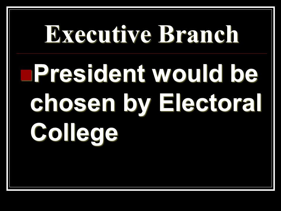 Executive Branch President would be chosen by Electoral College President would be chosen by Electoral College