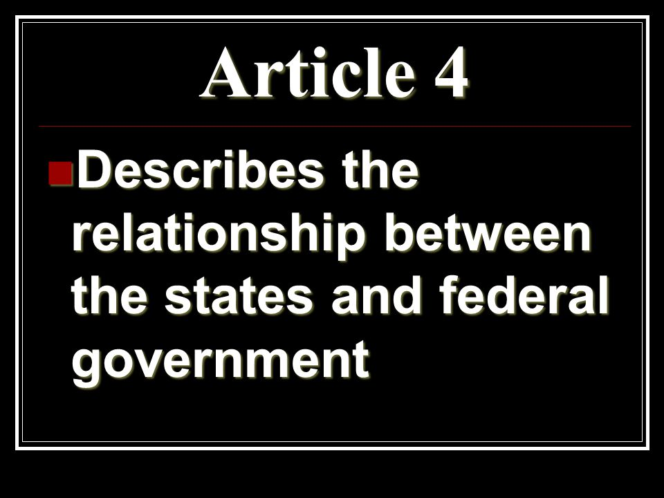 Article 4 Describes the relationship between the states and federal government Describes the relationship between the states and federal government