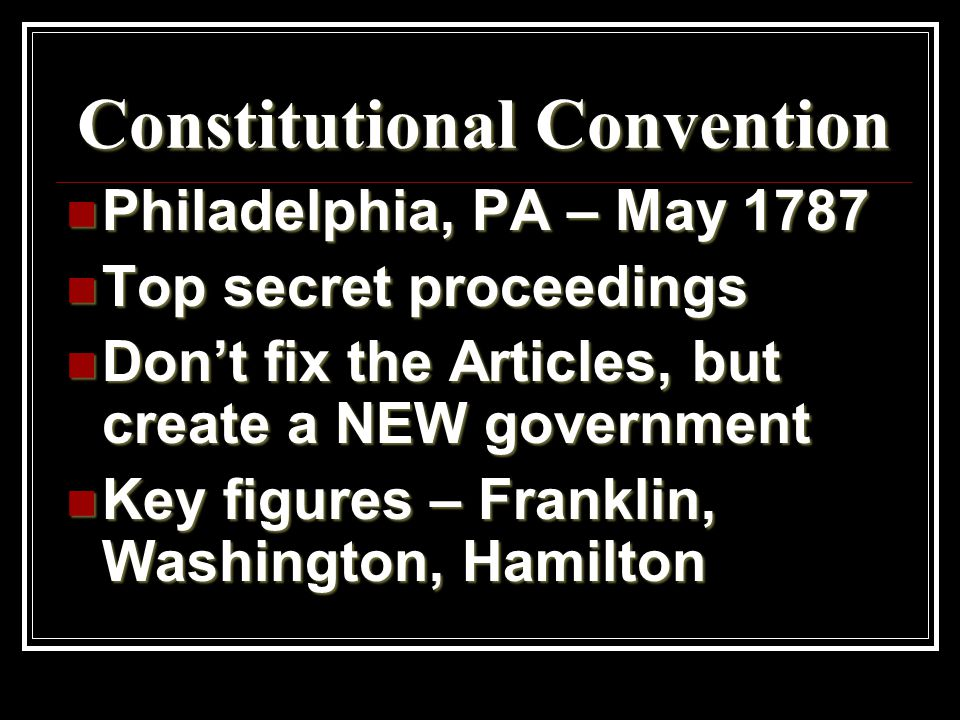 Constitutional Convention Philadelphia, PA – May 1787 Philadelphia, PA – May 1787 Top secret proceedings Top secret proceedings Don't fix the Articles, but create a NEW government Don't fix the Articles, but create a NEW government Key figures – Franklin, Washington, Hamilton Key figures – Franklin, Washington, Hamilton
