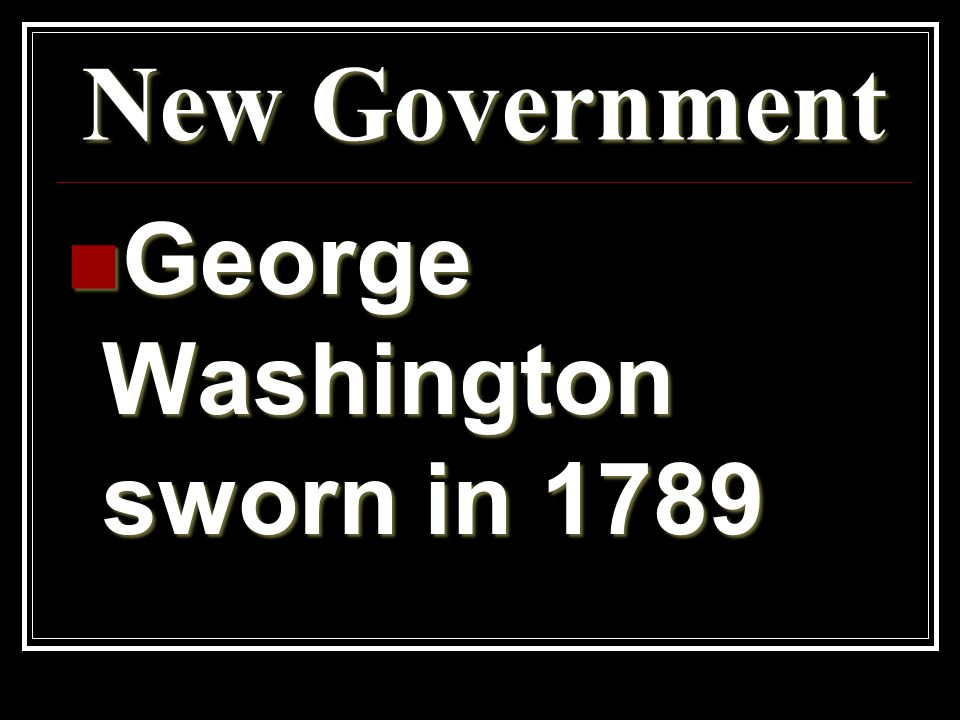 New Government George Washington sworn in 1789 George Washington sworn in 1789
