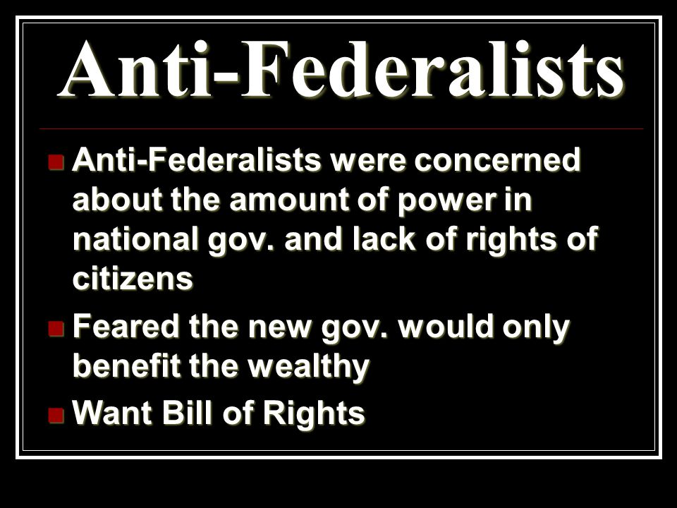 Anti-Federalists Anti-Federalists were concerned about the amount of power in national gov.