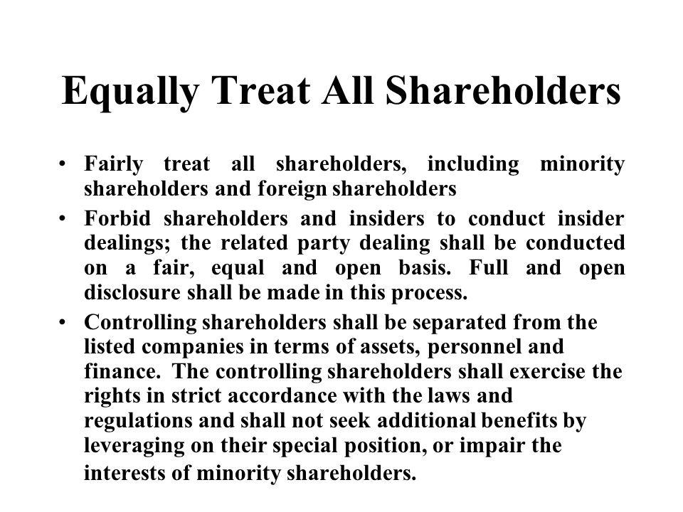Equally Treat All Shareholders Fairly treat all shareholders, including minority shareholders and foreign shareholders Forbid shareholders and insiders to conduct insider dealings; the related party dealing shall be conducted on a fair, equal and open basis.