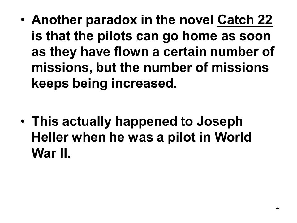 4 Another paradox in the novel Catch 22 is that the pilots can go home as soon as they have flown a certain number of missions, but the number of missions keeps being increased.