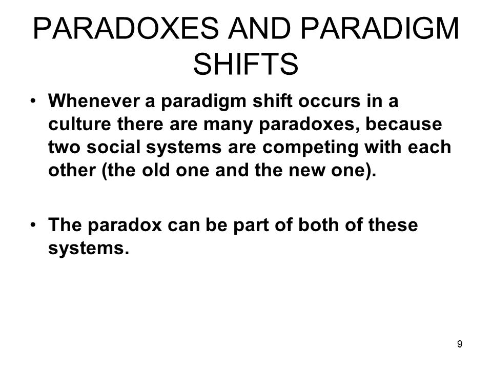 9 PARADOXES AND PARADIGM SHIFTS Whenever a paradigm shift occurs in a culture there are many paradoxes, because two social systems are competing with each other (the old one and the new one).
