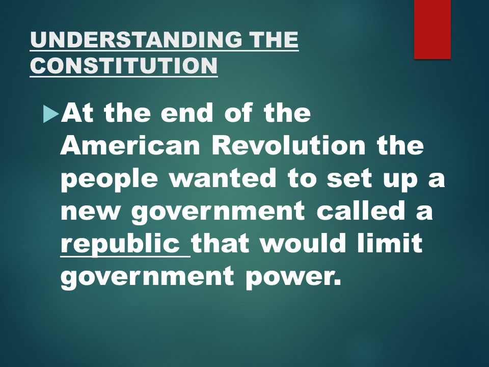 UNDERSTANDING THE CONSTITUTION  At the end of the American Revolution the people wanted to set up a new government called a republic that would limit government power.
