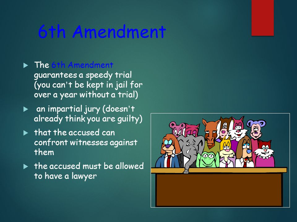 6th Amendment  The 6th Amendment guarantees a speedy trial (you can ' t be kept in jail for over a year without a trial)  an impartial jury (doesn ' t already think you are guilty)  that the accused can confront witnesses against them  the accused must be allowed to have a lawyer
