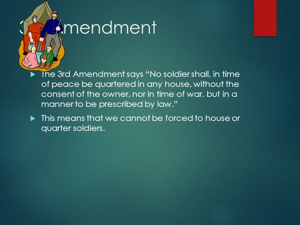 3rd Amendment  The 3rd Amendment says No soldier shall, in time of peace be quartered in any house, without the consent of the owner, nor in time of war, but in a manner to be prescribed by law.  This means that we cannot be forced to house or quarter soldiers.