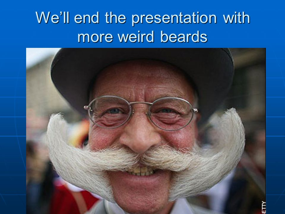 We'll end the presentation with more weird beards