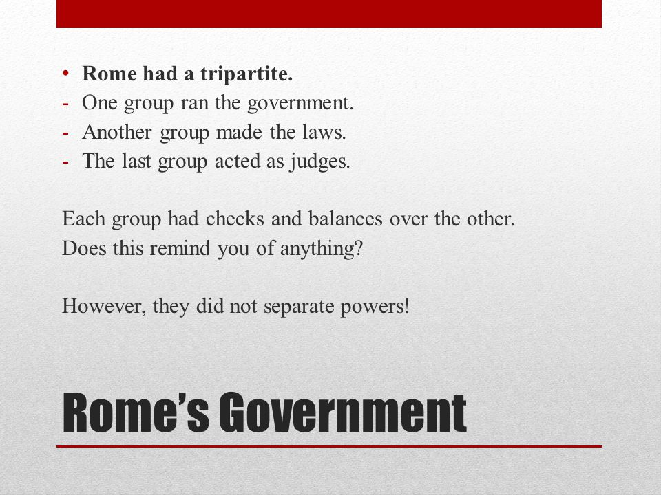Rome's Government Rome had a tripartite. -One group ran the government.