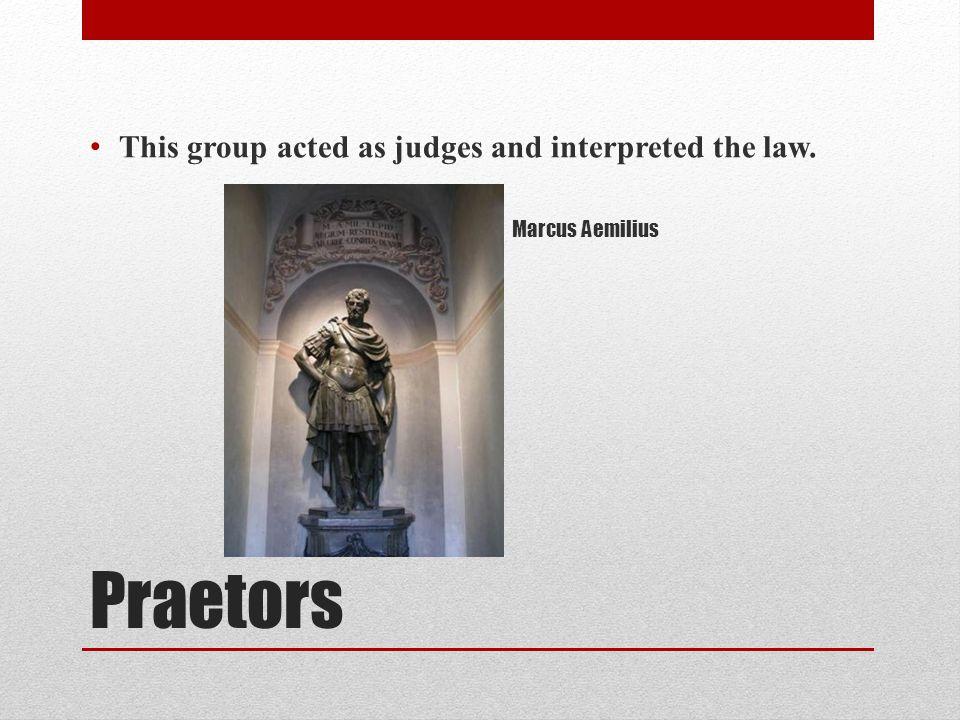 Praetors This group acted as judges and interpreted the law. D Marcus Aemilius
