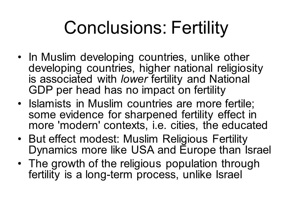 Conclusions: Fertility In Muslim developing countries, unlike other developing countries, higher national religiosity is associated with lower fertility and National GDP per head has no impact on fertility Islamists in Muslim countries are more fertile; some evidence for sharpened fertility effect in more modern contexts, i.e.