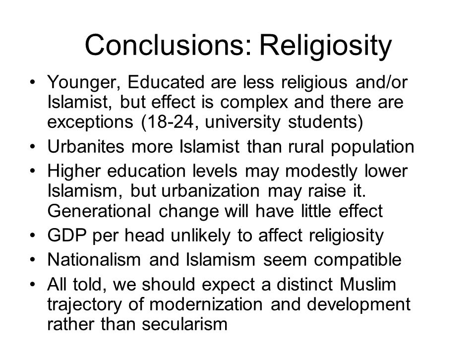 Conclusions: Religiosity Younger, Educated are less religious and/or Islamist, but effect is complex and there are exceptions (18-24, university stude