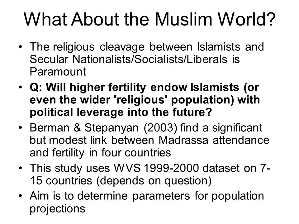 What About the Muslim World? The religious cleavage between Islamists and Secular Nationalists/Socialists/Liberals is Paramount Q: Will higher fertili
