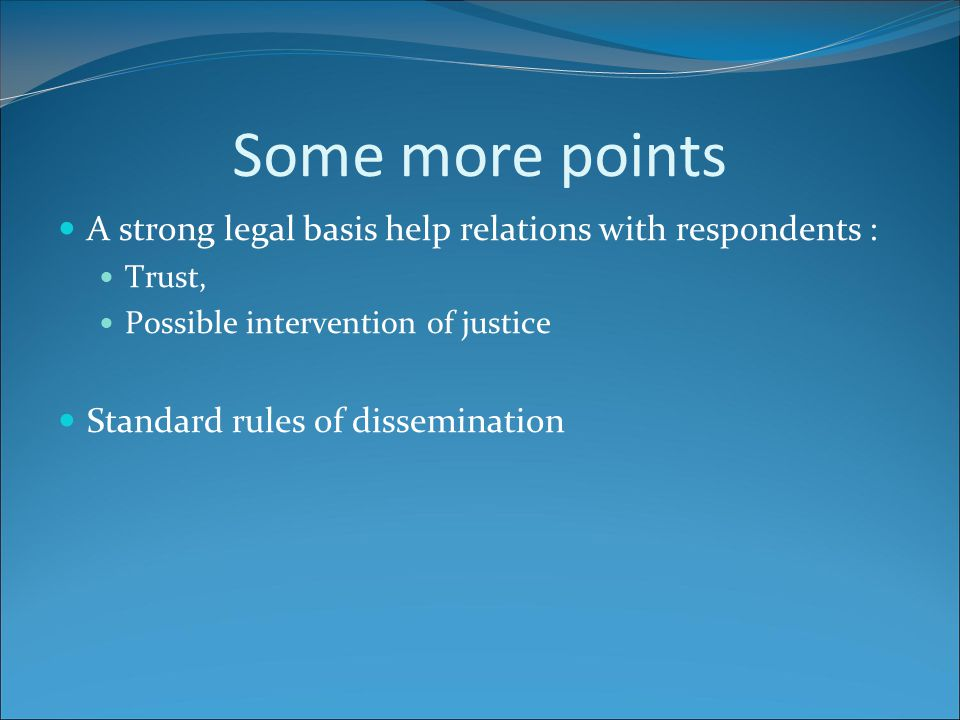 Some more points A strong legal basis help relations with respondents : Trust, Possible intervention of justice Standard rules of dissemination