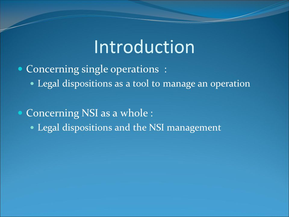 Introduction Concerning single operations : Legal dispositions as a tool to manage an operation Concerning NSI as a whole : Legal dispositions and the NSI management