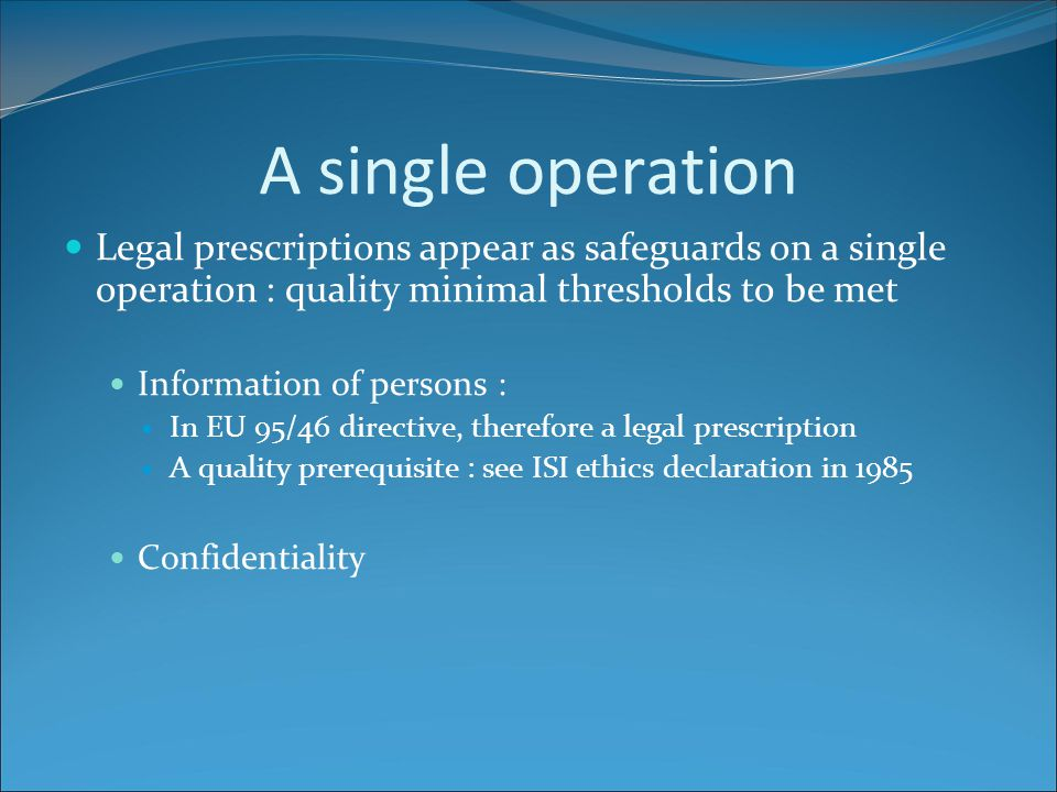 A single operation Major risks To forget legal dispositions are MINIMAL quality thresholds Quality could forbid a NSI to disseminate non confidential data To focus on legal aspects and not on methodological ones.