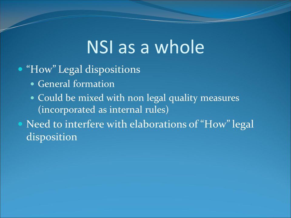 NSI as a whole How Legal dispositions General formation Could be mixed with non legal quality measures (incorporated as internal rules) Need to interfere with elaborations of How legal disposition