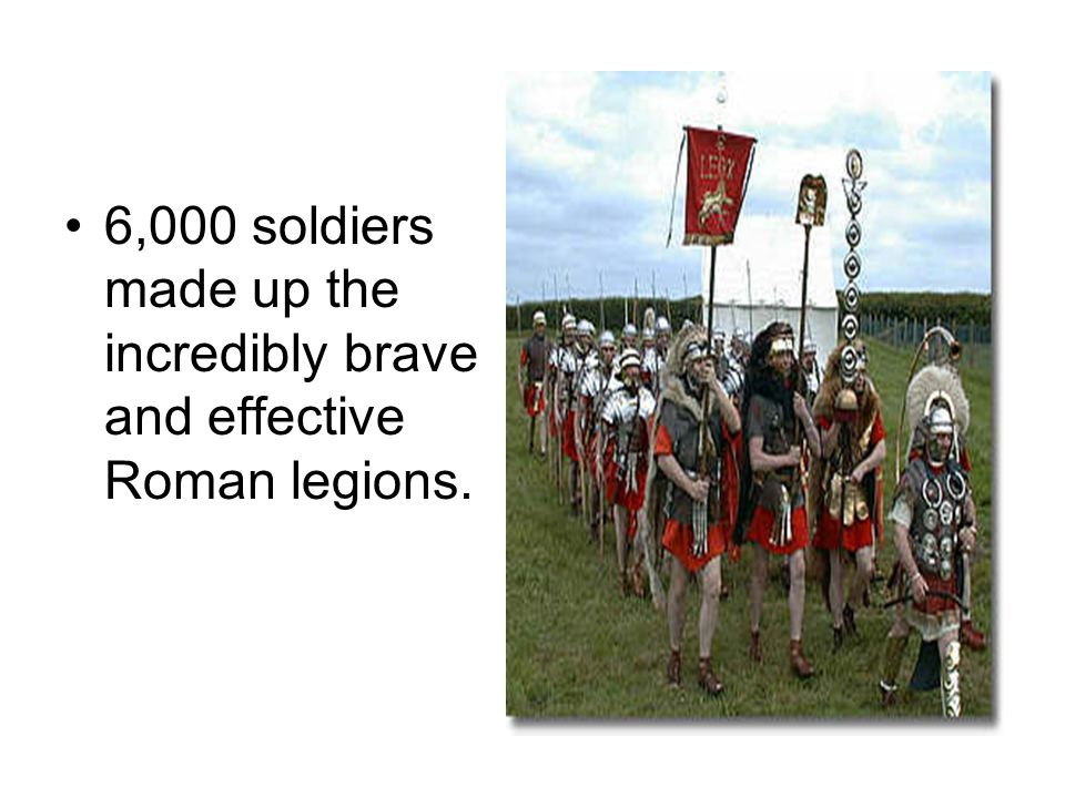 6,000 soldiers made up the incredibly brave and effective Roman legions.