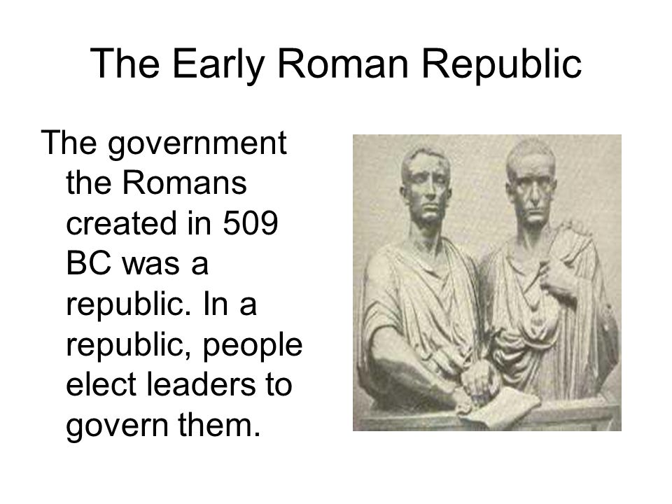 The Early Roman Republic The government the Romans created in 509 BC was a republic.