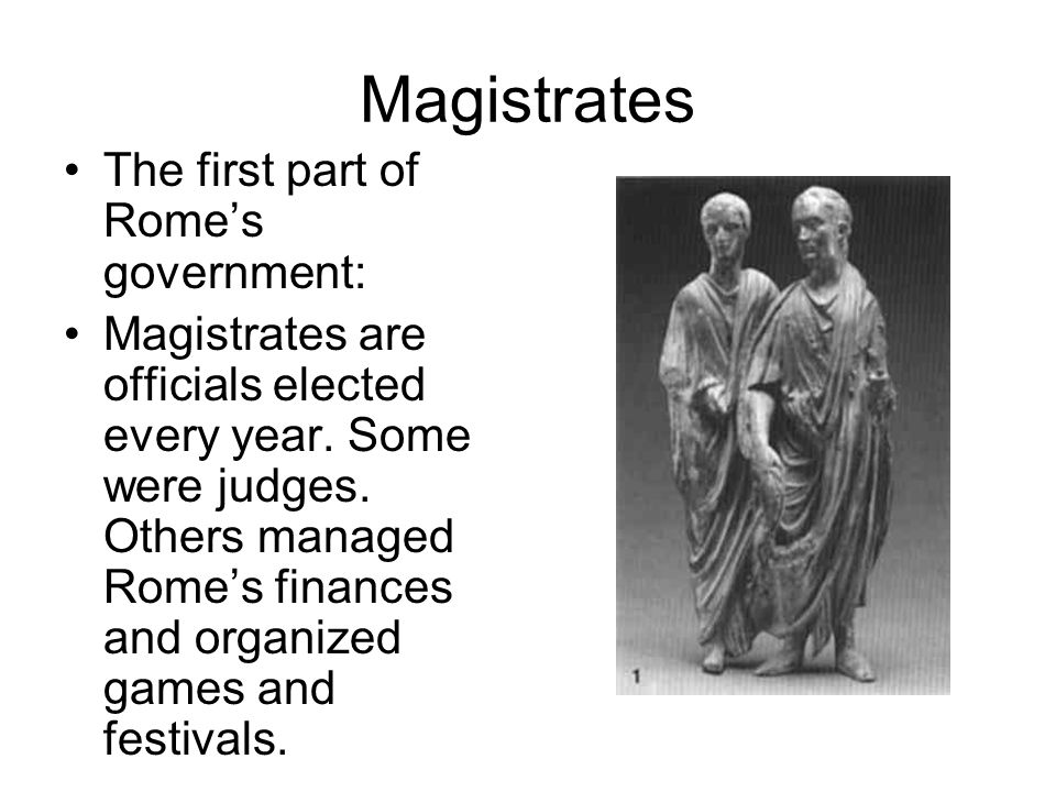 Magistrates The first part of Rome's government: Magistrates are officials elected every year.