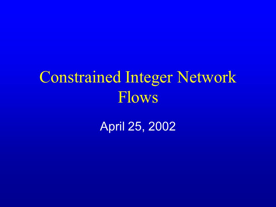 Constrained Integer Network Flows April 25, 2002